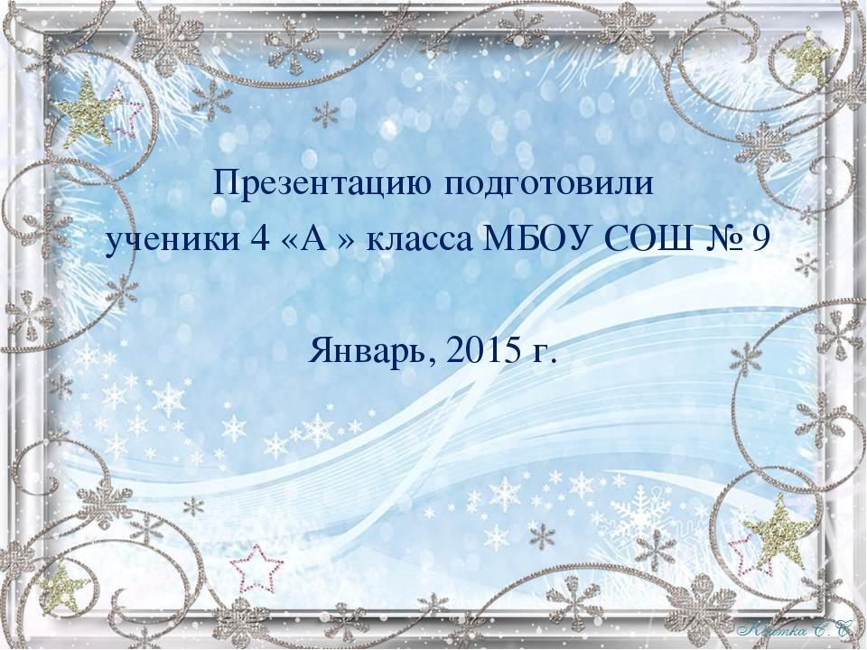 Презентацию подготовили ученики 4 «А » класса МБОУ СОШ № 9 Январь, 2015 г.
