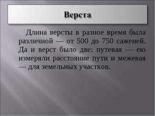 Длина версты в разное время была различной — от 500 до 750 саженей. Да и вер