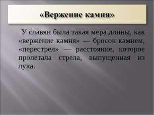 У славян была такая мера длины, как «вержение камня» — бросок камнем, «перес