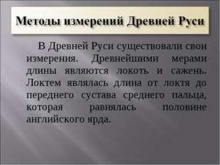 В Древней Руси существовали свои измерения. Древнейшими мерами длины являютс