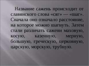 Название сажень происходит от славянского слова «сяг» — «шаг». Сначала оно о
