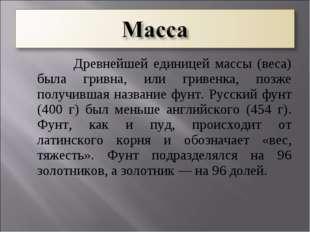 Древнейшей единицей массы (веса) была гривна, или гривенка, позже получившая