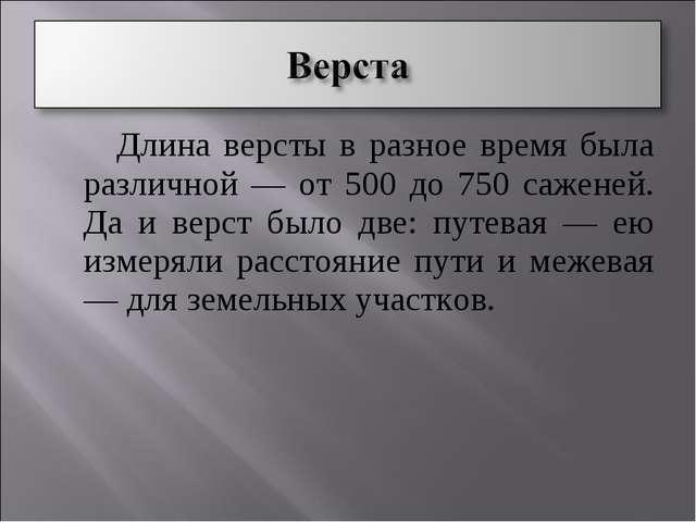 Длина версты в разное время была различной — от 500 до 750 саженей. Да и вер...