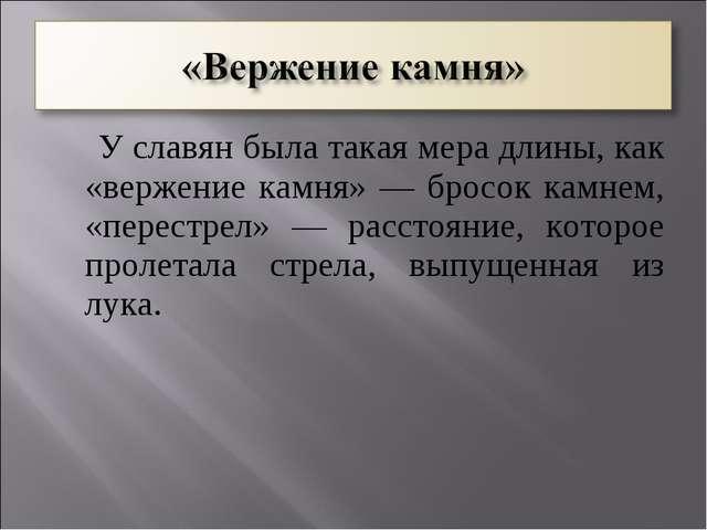 У славян была такая мера длины, как «вержение камня» — бросок камнем, «перес...