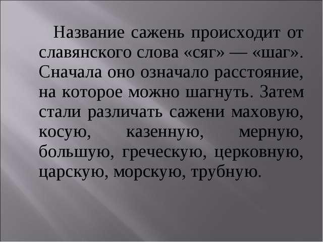 Название сажень происходит от славянского слова «сяг» — «шаг». Сначала оно о...