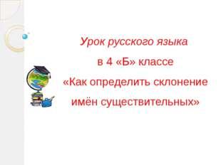 Урок русского языка в 4 «Б» классе «Как определить склонение имён существител