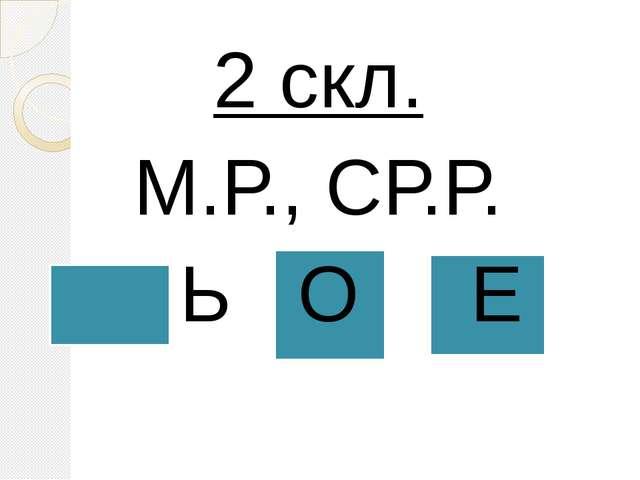 2 скл. М.Р., СР.Р. Ь О Е
