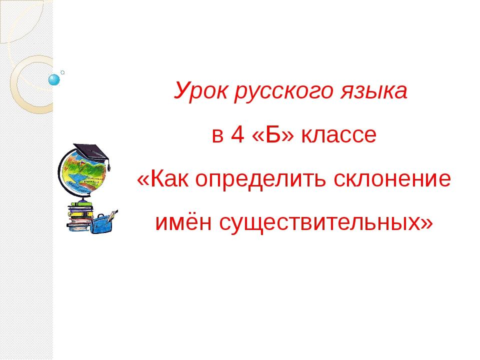 Урок русского языка в 4 «Б» классе «Как определить склонение имён существител...