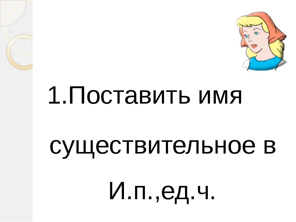 1.Поставить имя существительное в И.п.,ед.ч.