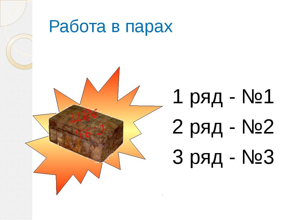 Работа в парах 1 ряд - №1 2 ряд - №2 3 ряд - №3