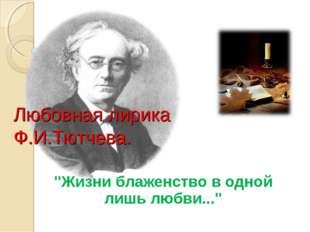 """""""Жизни блаженство в одной лишь любви..."""" Любовная лирика Ф.И.Тютчева."""