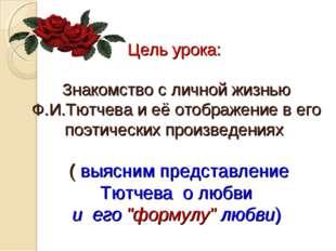 Цель урока: Знакомство с личной жизнью Ф.И.Тютчева и её отображение в его поэ
