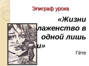 Эпиграф урока «Жизни блаженство в одной лишь любви» Гёте