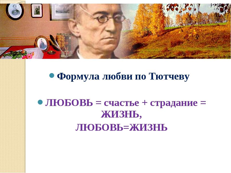 Формула любви по Тютчеву   ЛЮБОВЬ = счастье + страдание = ЖИЗНЬ, ЛЮБОВЬ=ЖИ...
