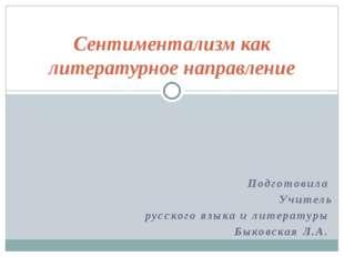 Подготовила Учитель русского языка и литературы Быковская Л.А. Сентиментализм