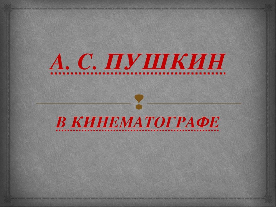 А. С. ПУШКИН В КИНЕМАТОГРАФЕ 