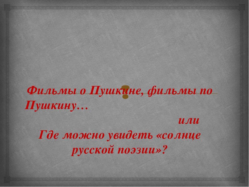 Фильмы о Пушкине, фильмы по Пушкину… или Где можно увидеть «солнце русской по...