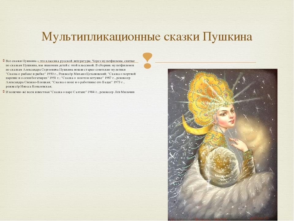 Все сказки Пушкина – это классика русской литературы.Через мультфильмы, снят...