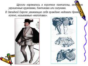 Щеголи наряжались в короткие панталоны, зачастую украшенные кружевами, банти