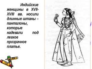 Индийские женщины в XVII-XVIII вв. носили длинные штаны – панталоны, которые