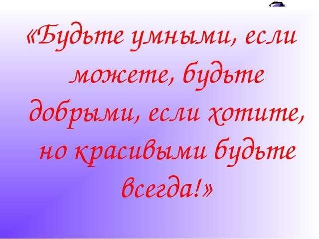«Будьте умными, если можете, будьте добрыми, если хотите, но красивыми будьте...