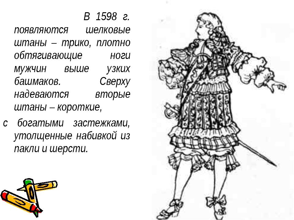 В 1598 г. появляются шелковые штаны – трико, плотно обтягивающие ноги мужчин...