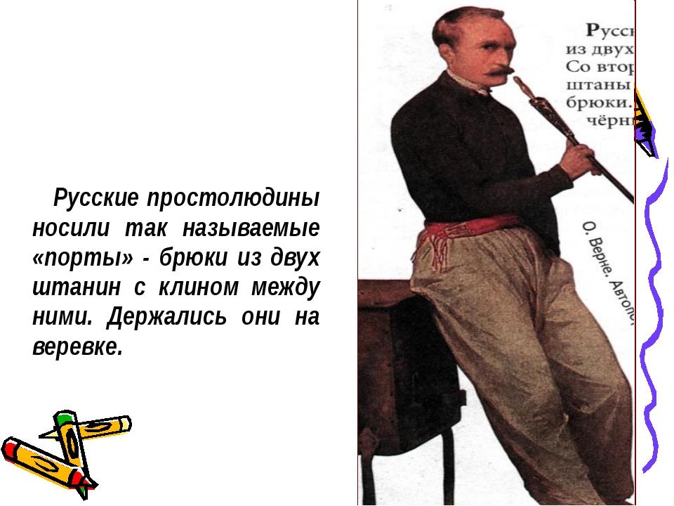 Русские простолюдины носили так называемые «порты» - брюки из двух штанин с...