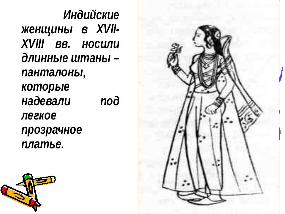 Индийские женщины в XVII-XVIII вв. носили длинные штаны – панталоны, которые...