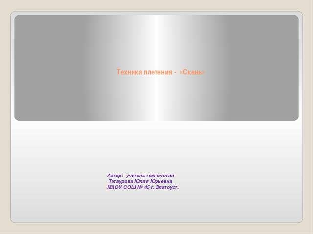 Техника плетения - «Скань» Автор: учитель технологии Татаурова Юлия Юрьевна...