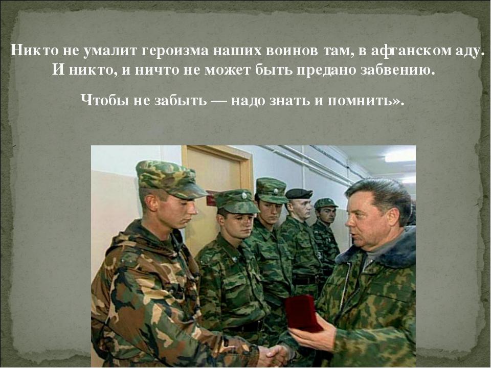 Никто не умалит героизма наших воинов там, в афганском аду. И никто, и ничто...