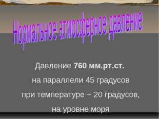 Давление 760 мм.рт.ст. на параллели 45 градусов при температуре + 20 градусов
