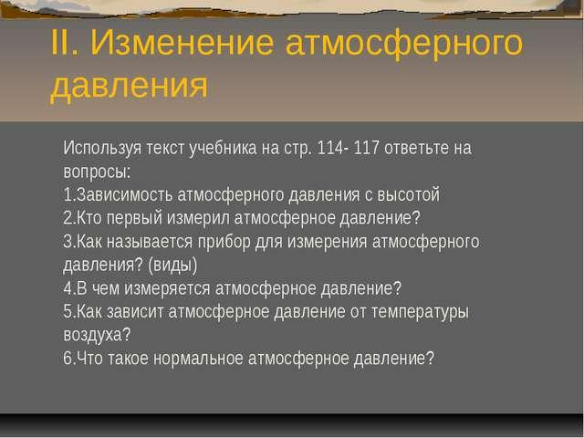 II. Изменение атмосферного давления Используя текст учебника на стр. 114- 117...