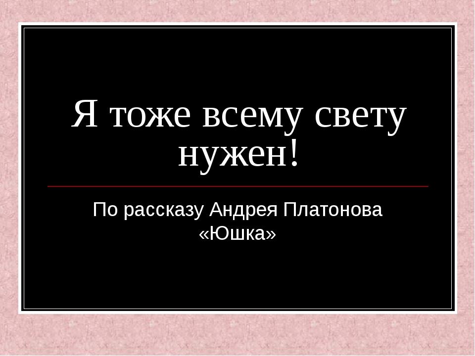 Я тоже всему свету нужен! По рассказу Андрея Платонова «Юшка»