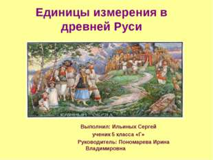 Единицы измерения в древней Руси Выполнил: Ильиных Сергей ученик 5 класса «Г»