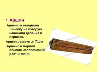 Аршин Аршином называли линейку на которую наносили деления в вершках. Аршин р