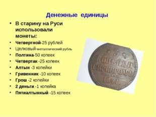 Денежные единицы В старину на Руси использовали монеты: Четвертной-25 рублей