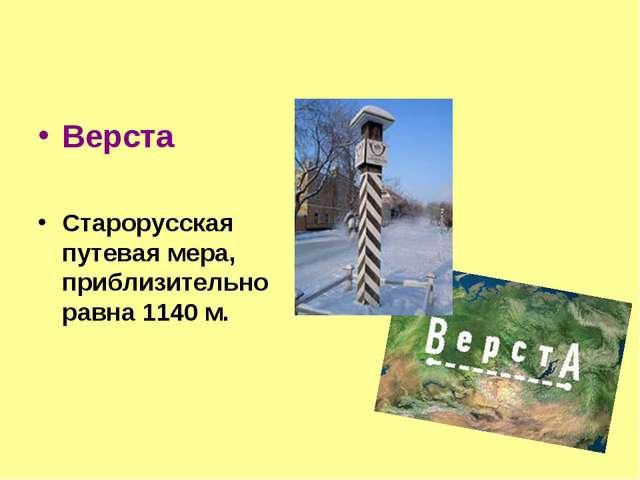 Верста Старорусская путевая мера, приблизительно равна 1140 м.