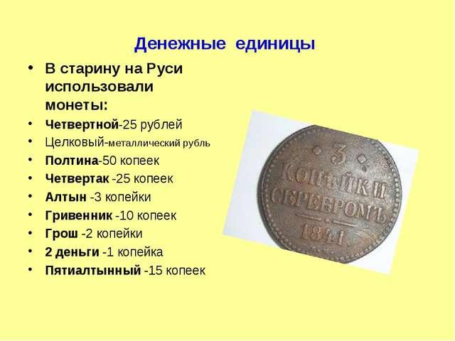 Денежные единицы В старину на Руси использовали монеты: Четвертной-25 рублей...
