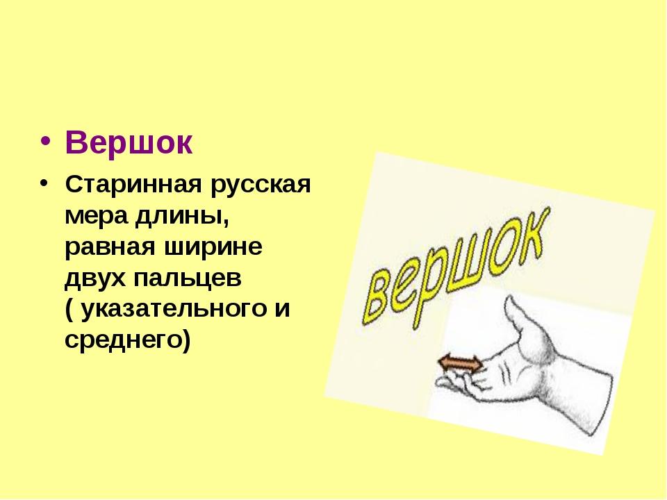 Вершок Старинная русская мера длины, равная ширине двух пальцев ( указательно...