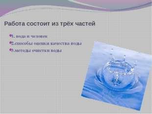Работа состоит из трёх частей 1. вода и человек 2.способы оценки качества вод