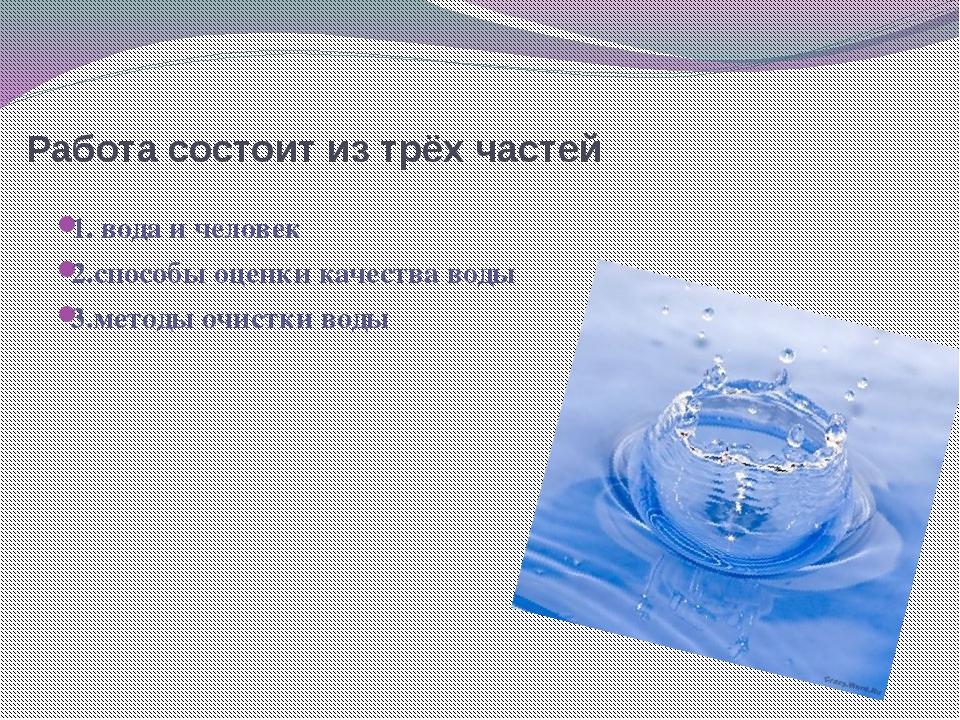 Работа состоит из трёх частей 1. вода и человек 2.способы оценки качества вод...