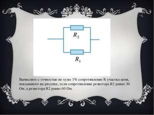 Вычислите с точностью не хуже 1% сопротивление R участка цепи, показанного на