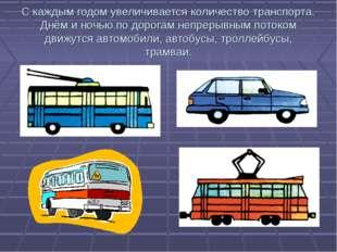 С каждым годом увеличивается количество транспорта. Днём и ночью по дорогам н