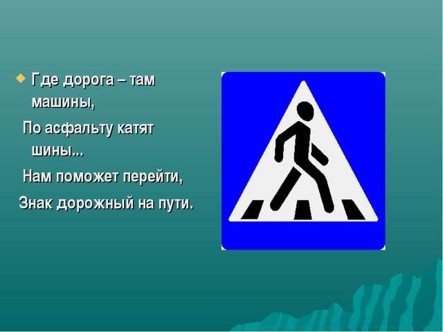 Где дорога – там машины, По асфальту катят шины... Нам поможет перейти, Знак...