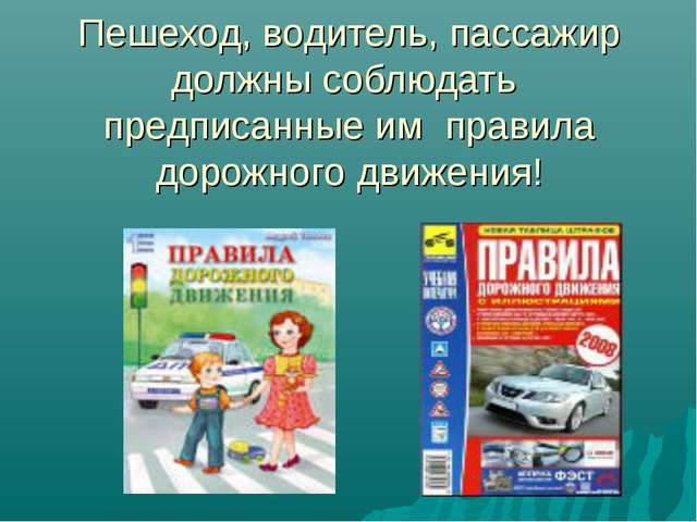 Пешеход, водитель, пассажир должны соблюдать предписанные им правила дорожног...