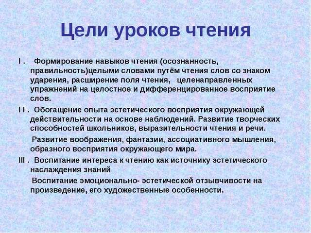 Цели уроков чтения I . Формирование навыков чтения (осознанность, правильност...