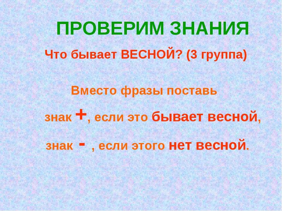 ПРОВЕРИМ ЗНАНИЯ Что бывает ВЕСНОЙ? (3 группа) Вместо фразы поставь знак +, ес...