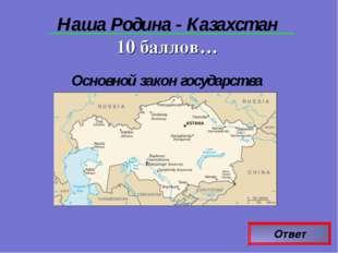 Ответ Наша Родина - Казахстан 10 баллов… Основной закон государства