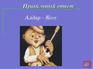 Правильный ответ Алдар - Косе