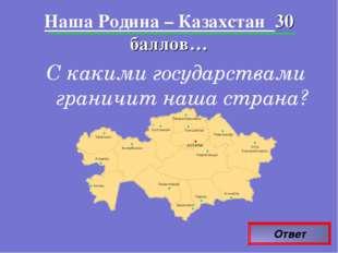 Ответ Наша Родина – Казахстан 30 баллов… С какими государствами граничит наша